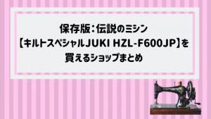 保存版:伝説のミシン【エクシードキルトスペシャルJUKI HZL-F600JP】を買えるショップまとめ