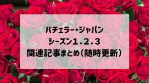 バチェラー・ジャパンシーズン1.2.3関連記事まとめ(随時更新)