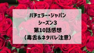 バチェラージャパンシーズン3 第10話感想(毒舌&ネタバレ注意)