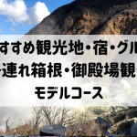 子連れ箱根・御殿場観光モデルコース【ここだけは押さえておきたい観光地・宿・グルメ】