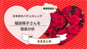 放送日迫る!日本初のバチェロレッテ、福田萌子さんを徹底分析